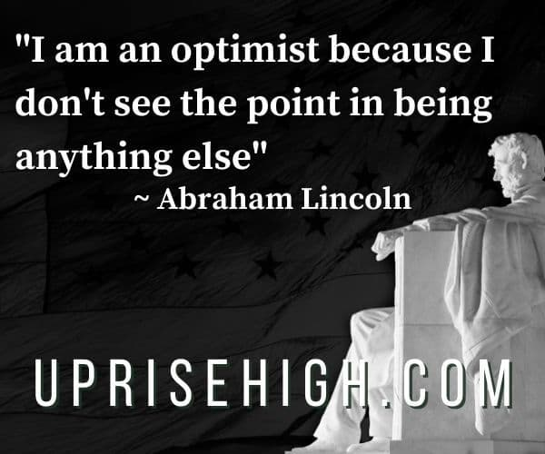 """Abraham Lincoln Quote-""""I am an optimist because I don't see the point in being anything else."""""""