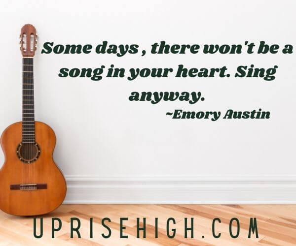 """Emory Austin Quote-""""Some days, there won't be a song in your heart. Sing anyway."""""""