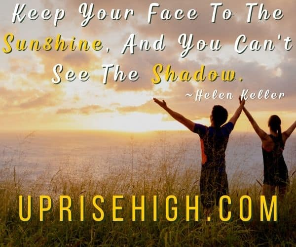 """Helen Keller Quote-""""Keep your face to the sunshine, and you can't see the shadow."""""""