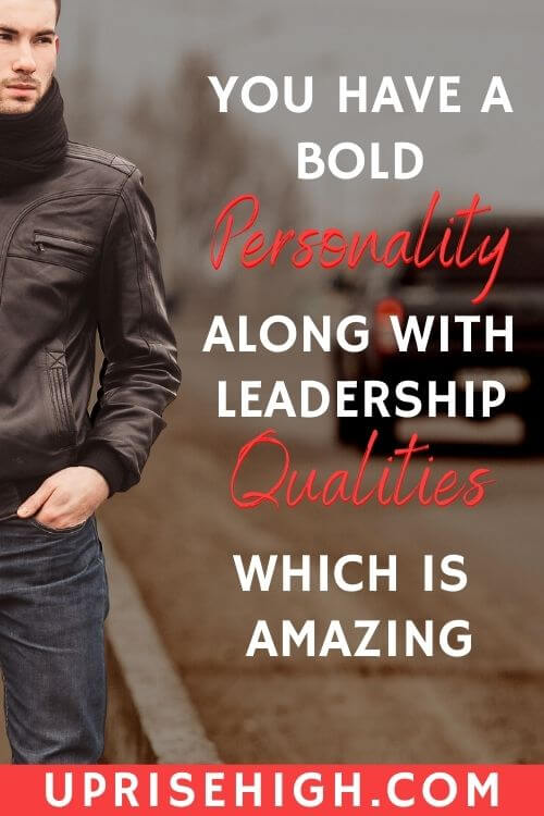 You have a bold personality