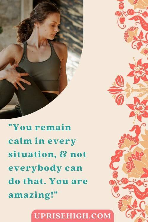You remain calm in every situation, and not everybody can do that. You are amazing!