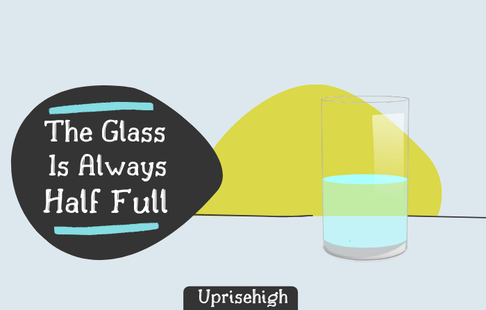 Have a perception that the glass in half full instead of thinking glass is half empty